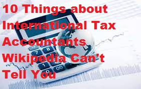10 Things about International Tax Accountants Wikipedia Can't Tell You