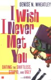 I Wish I Never Met You: Dating the Shiftless, Stupid, and Ugly A Novel