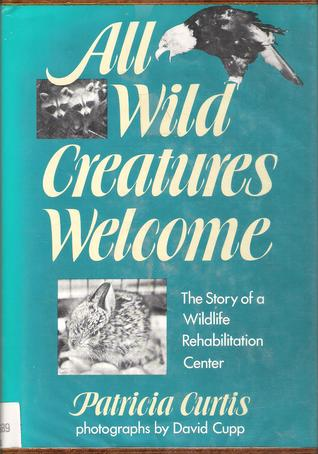 All Wild Creatures Welcome: The Story of a Wildlife Rehabilitation Center