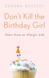 Don't Kill the Birthday Girl: Tales from an Allergic Life