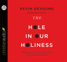 The Hole in Our Holiness: Filling the Gap between Gospel Passion and the Pursuit of Godliness