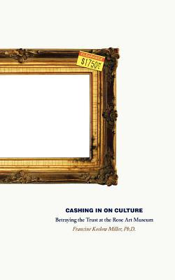 Cashing in on culture : betraying the trust at the Rose Art Museum / Francine Koslow Miller