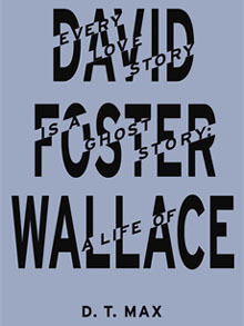 Every Love Story Is a Ghost Story: A Life of David Foster Wallace. D.T. Max