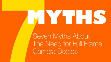 Seven Myths About The Need for Full Frame Camera Bodies (Updated)