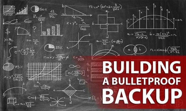 Building a Bulletproof Backup System