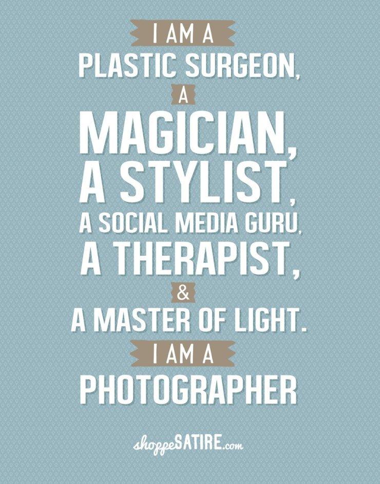 I am a plastic surgeon, a musician, a stylist, a social media guru, a therapist, a master of light. I am a photographer!