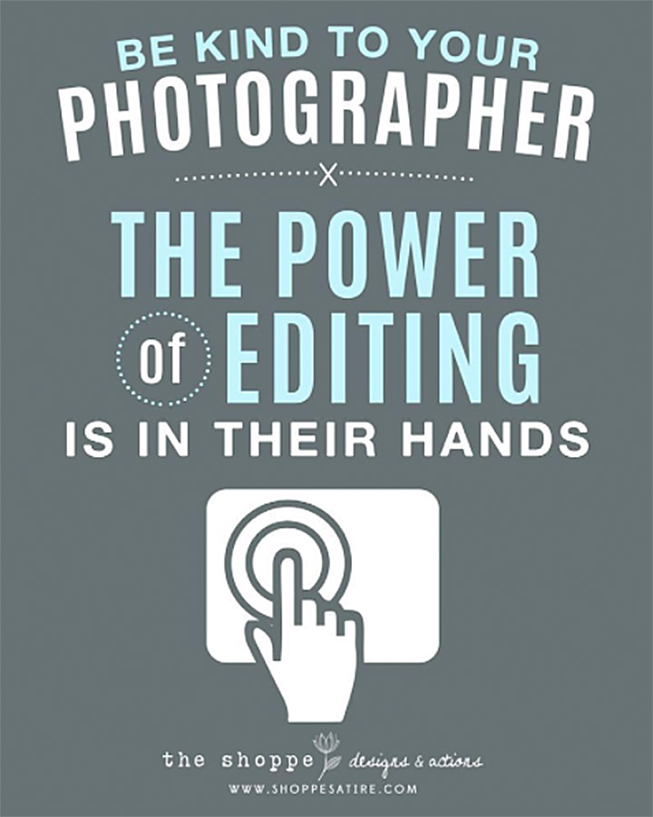 Be kind to your photographer. The power of editing is in their hands. The Shoppe Designs