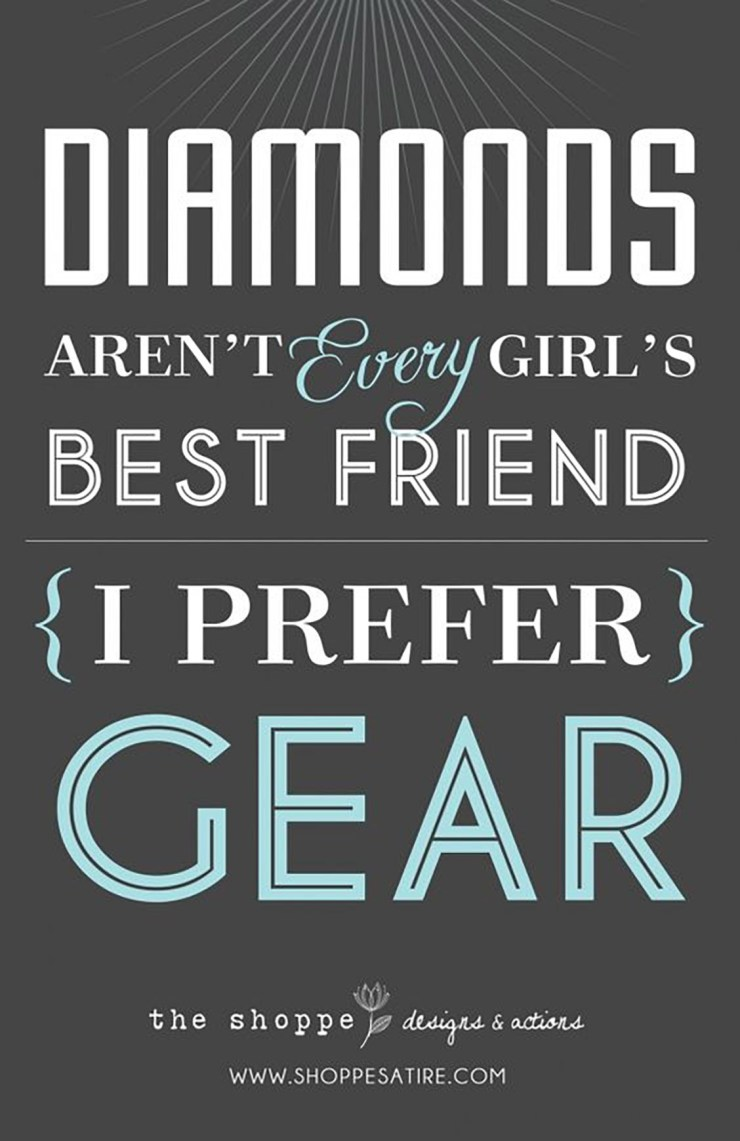 """Diamonds aren't every girl's best friend. I prefer gear!"""