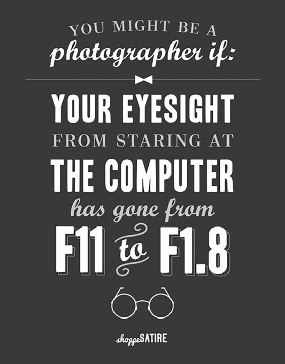 You might be a photographer if your eyesight from staring at the computer has gone from f/11 to f/1.8.