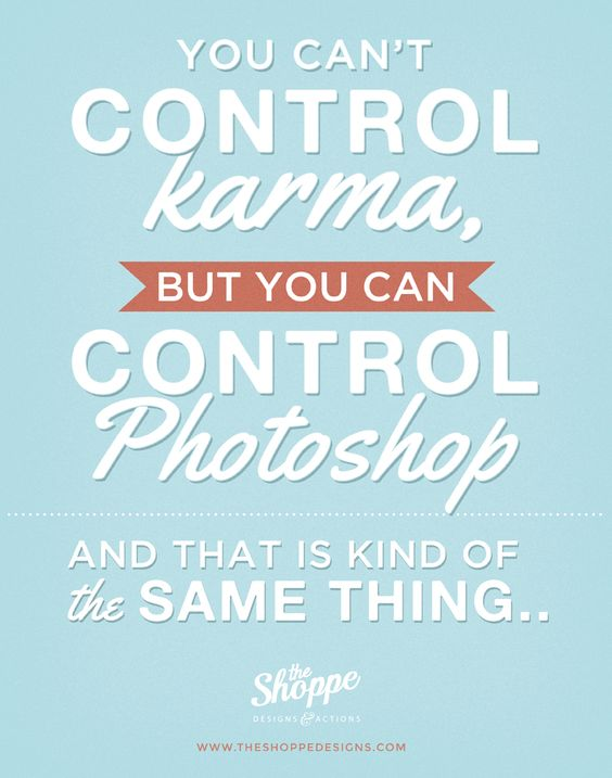 You can't control Karma but you can control Photoshop. It's kinda the same thing.