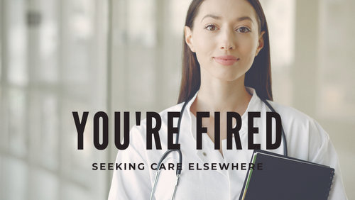 """Image shows a female doctor with brown hair holding a note book and looking at the camera. The words read: """"You're Fired. Seeking Care Elsewhere."""""""