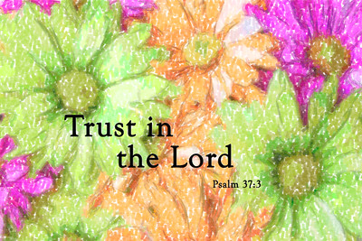 Trust in the Lord. Psalm 37:3