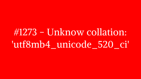 How to fix #1273 - Unknow collation: 'utf8mb4_unicode_520_ci' MySQL query error