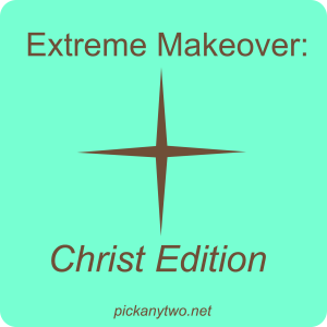 Extreme Makeover: Christ Edition
