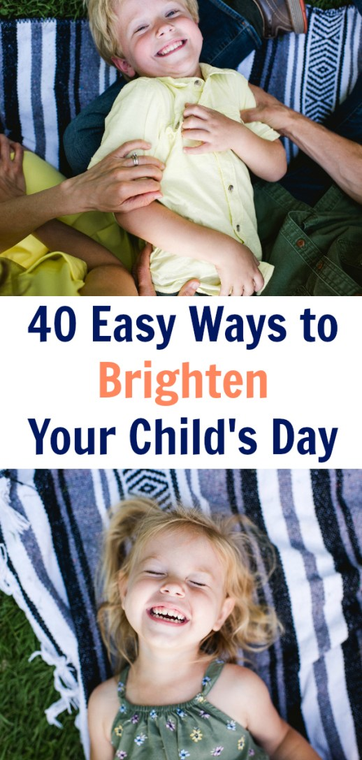 40 Quick & Simple Ways to Brighten Your Child's Day