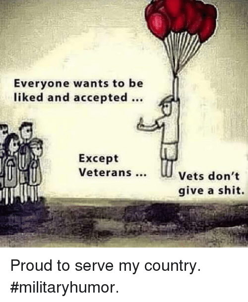 Everyone Wants To Be Liked And Accepted Except Veterans Vets Don T