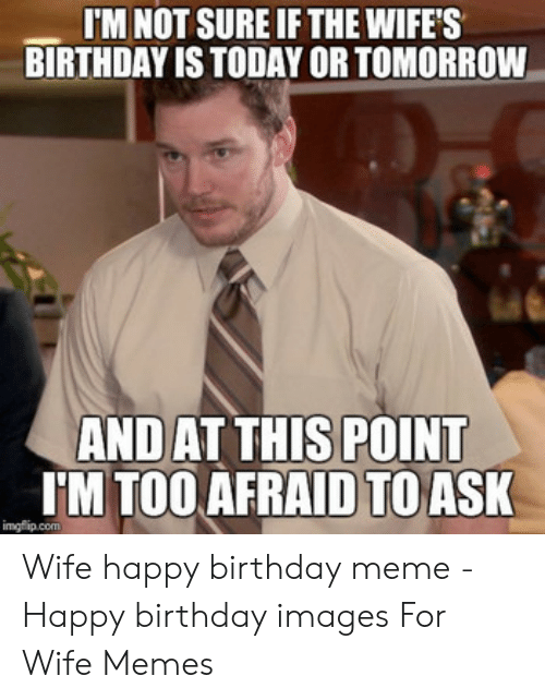 I M Not Sure If The Wife S Birthday Is Today Or Tomorrow Andat
