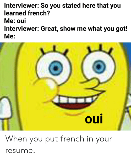 Interviewer So You Stated Here That You Learned French Me Oui Interviewer Great Show Me What You Got Me Oul When You Put French In Your Resume Spongebob Meme On Astrologymemes Com