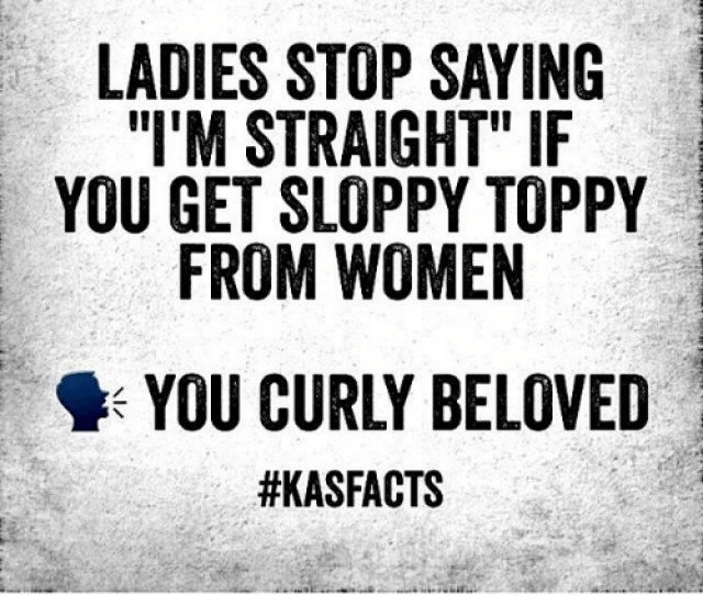 Ladies Stop Saying Im Straight If You Get Sloppy Toppy From Women You Curly Beloved Teamcurly  F0 9f 98 82 F0 9f 98 82 F0 9f 98 82 F0 9f 98 82 Meme On Astrologymemes Com