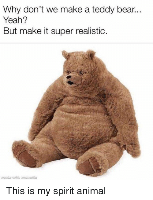 Why Don T We Make A Teddy Bear Yeah But Make It Super Realistic