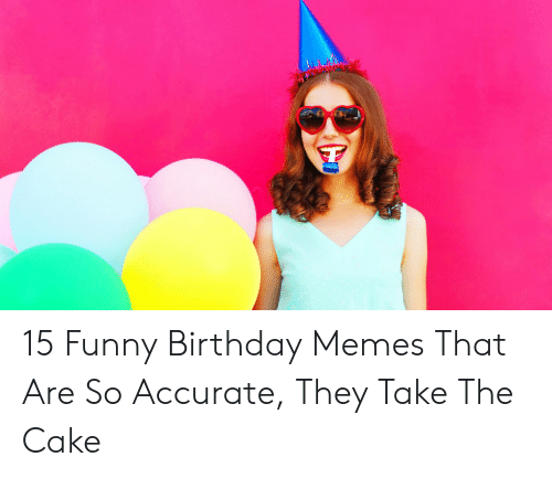 Happy Birthday Memes For Women: 15 Funny Birthday Memes That Are So Accurate, They Take The Cake
