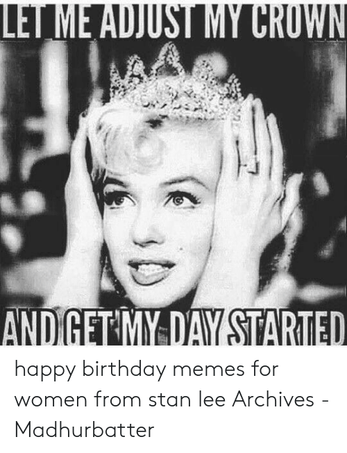 Happy Birthday Memes For Women: ANDIGET MY DAY STARTED happy birthday memes for women from stan lee Archives - Madhurbatter