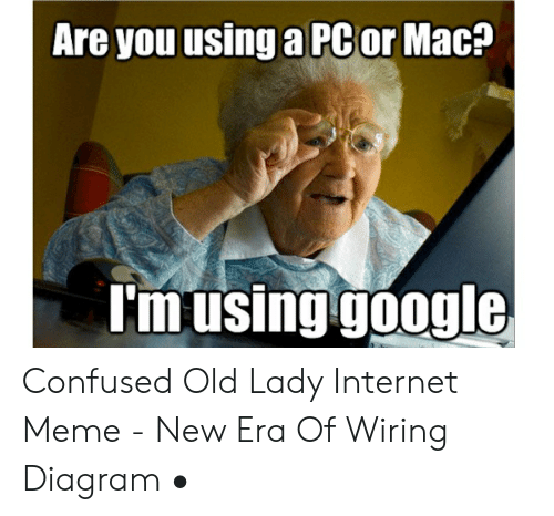 Are You Using A Pcor Mac I M Using Google Confused Old Lady