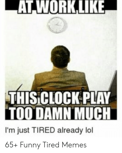 At Worklike Thisiclockplay Too Damn Much I M Just Tired Already