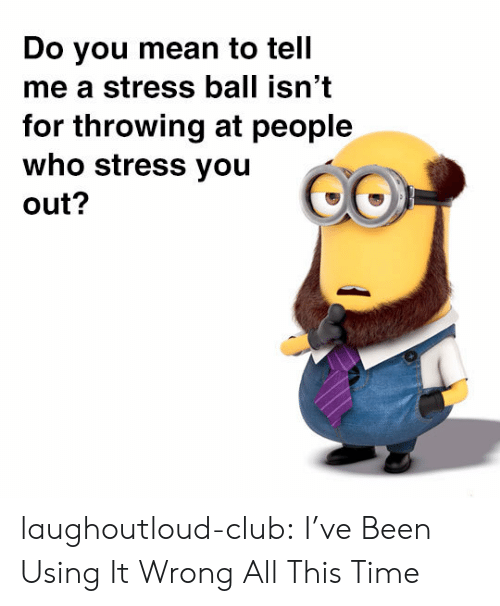 Do You Mean To Tell Me A Stress Ball Isn T For Throwing At People