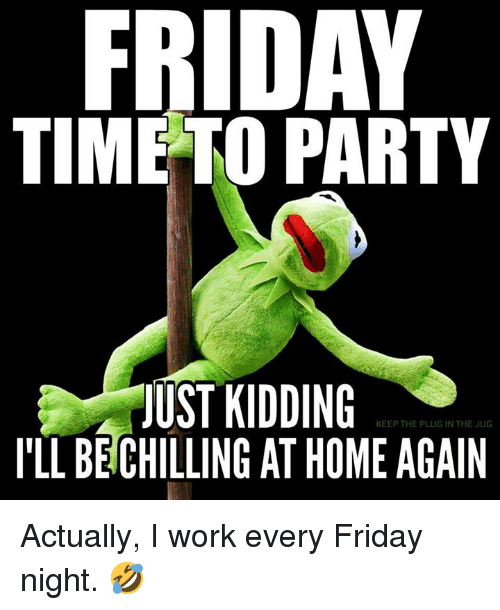 Friday Time To Party Just Kidding I Ll Be Chilling At Home Again