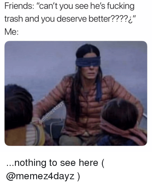 Friends Can T You See He S Fucking Trash And You Deserve Better