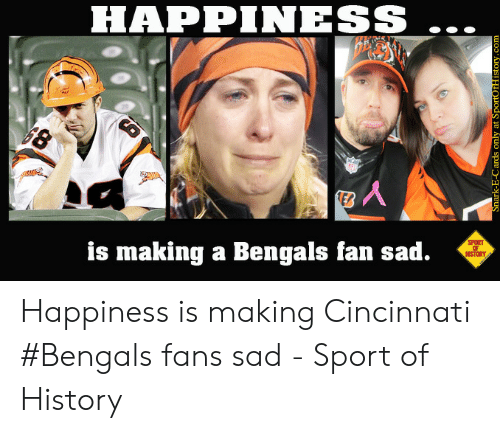 Happiness Sport Is Making A Bengals Fan Sad History Happiness Is