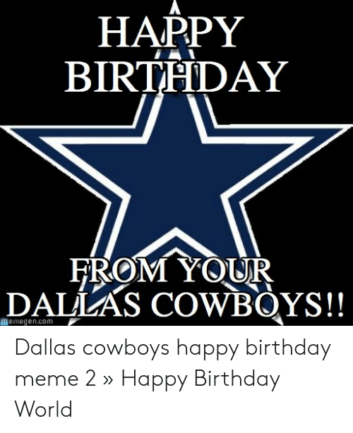 Happy Birthday From Your Dal As Cowbqys 匪aemegencom Dallas Cowboys Happy Birthday Meme 2 Happy Birthday World Birthday Meme On Awwmemes Com