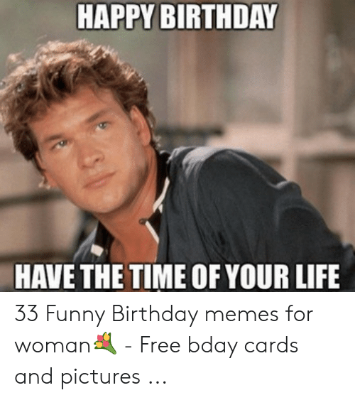 Happy Birthday Memes For Women: HAPPY BIRTHDAY HAVE THE TIME OF YOUR LIFE 33 Funny Birthday memes for woman💐 - Free bday cards and pictures ...