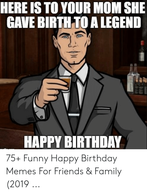 Happy Birthday Memes For Women: HERE IS TO YOUR MOM SHE GAVE BIRTH TO A LEGEND HAPPY BIRTHDAY 75+ Funny Happy Birthday Memes For Friends & Family (2019 ...