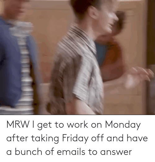 Mrw I Get To Work On Monday After Taking Friday Off And Have A