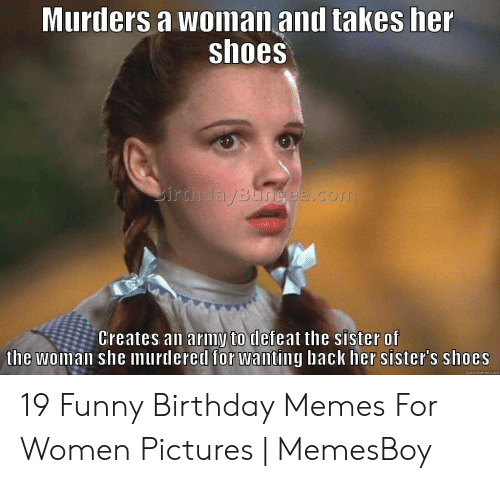 Happy Birthday Memes For Women: Murders a woinan and takes her shoes Creates an ariny to deteat the siSter of the woman she murdered for wanting back her sister's shoes quickmeme.com 19 Funny Birthday Memes For Women Pictures   MemesBoy