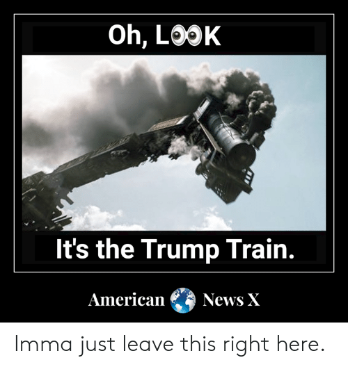 Oh Look It S The Trump Train American News X Imma Just Leave This Right Here Meme On Awwmemes Com