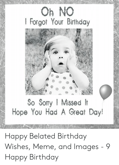 Oh No I Forgot Your Birthday So Sorry Missed H Hope You Had A Great Day Happy Belated Birthday Wishes Meme And Images 9 Happy Birthday Birthday Meme On Awwmemes Com