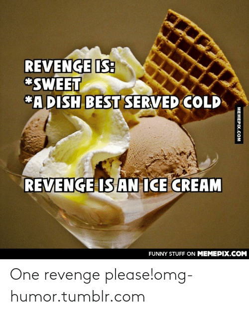 25 Best Memes About Revenge Is Ice Cream Revenge Is Ice