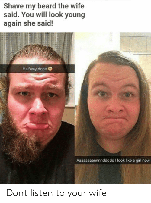 Shave My Beard The Wife Said You Will Look Young Again She Said