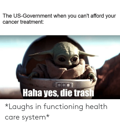 The Us Government When You Can T Afford Your Cancer Treatment Haha