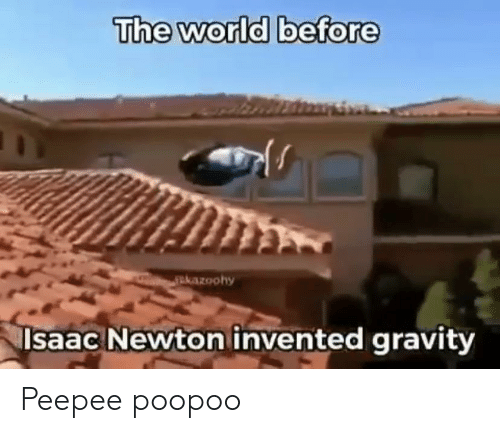 The World Before Rkazoohy Lsaac Newton Invented Gravity Peepee
