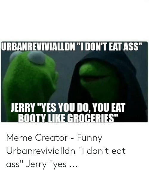 Urbanrevivialldn I Don T Eat Ass Jerry Yes You Do You Eat