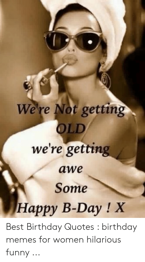 Happy Birthday Memes For Women: We're Not getting OLD we're getting awe Some Happy B-Day ! X Best Birthday Quotes : birthday memes for women hilarious funny ...