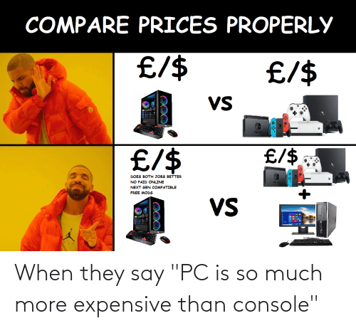 When They Say Pc Is So Much More Expensive Than Console They