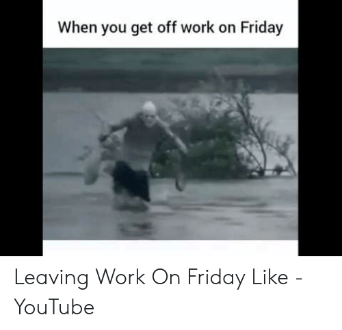 When You Get Off Work On Friday Leaving Work On Friday Like