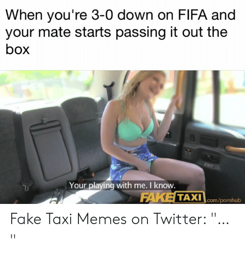 When Your Mate Heads Straight To B On Domination You Filthy Fucker Straight In There Fake Taxi Do Faketaxi Memes Have Any Traction Fake Meme On Me Me