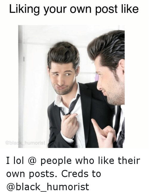 Liking Your Own Post Like Humorist I Lol People Who Like Their Own Posts Creds To Funny Meme On Ballmemes Com