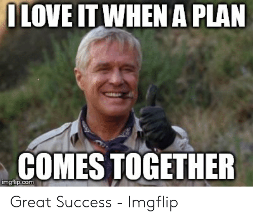 Dlove It When A Plan Comes Together Great Success Imgflip